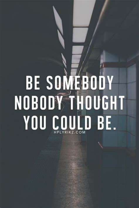 motivational quotes be somebody nobody thought you could be inspirational