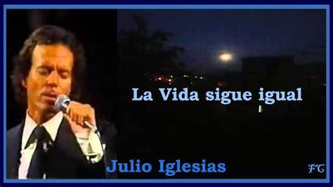 La Vida sigue igual - Julio Iglesias ( Con Letra ) - YouTube Julio Iglesias Lyrics