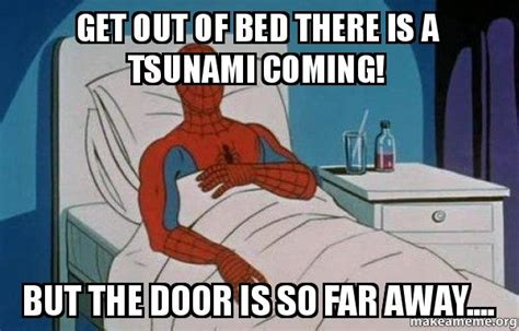 Get Out Of Bed Meme - get out of bed there is a tsunami coming but the door is