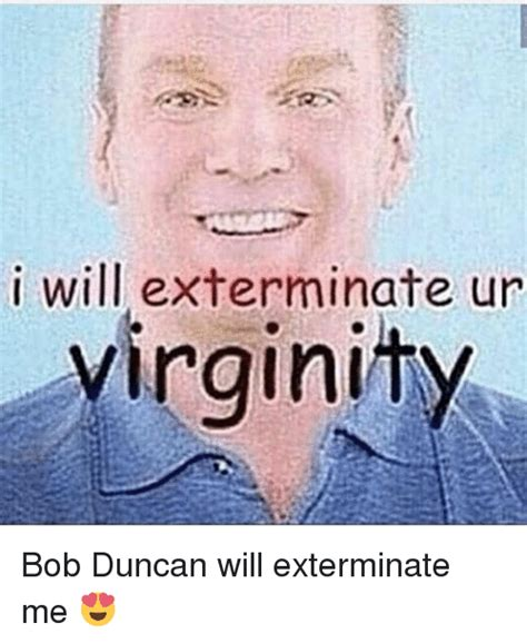 Bob Duncan Memes - i will exterminate ur virginity bob duncan will exterminate me meme on sizzle