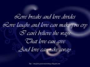 Love breaks and love ides love laughs and love can make you cry i