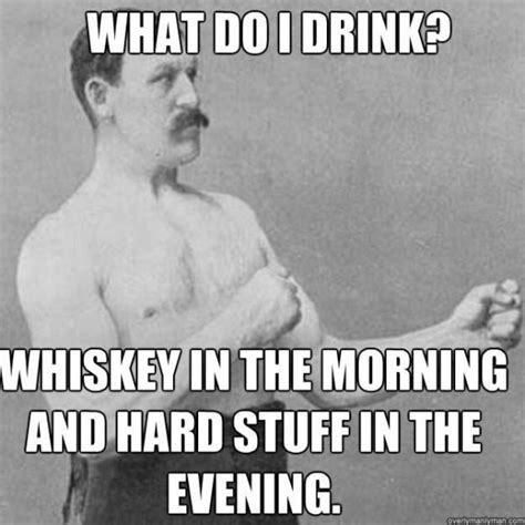 Man Meme - whiskey in the morning and hard stuff in the evening