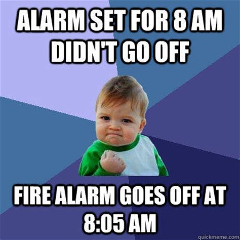 Alarm Meme - alarm set for 8 am didn t go off fire alarm goes off at 8