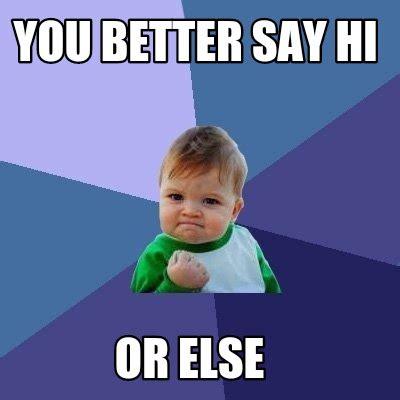 How Do You Say Memes - meme creator you better say hi or else meme generator at