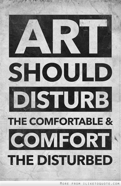 art is supposed to comfort the disturbed art should disturb the comfortable and comfort the disturbed