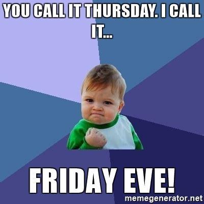 Thursday Meme - you call it thursday i call it friday eve success