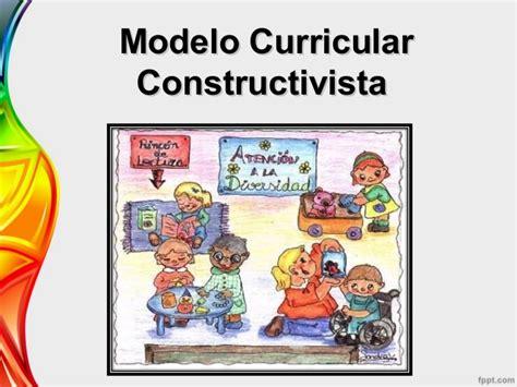 Modelo Curricular Constructivista Constructivismo