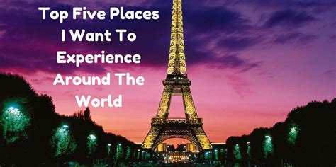 5 Places Youd Want To Be by Top Five Places I Want To Experience Around The World