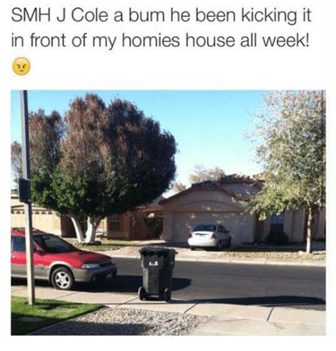 j cole house smh j cole a bum he been kicking it in front of my homies house all week homie meme