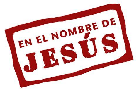 en el nombre de en el nombre de jes 250 s blog de un cristiano recien nacido