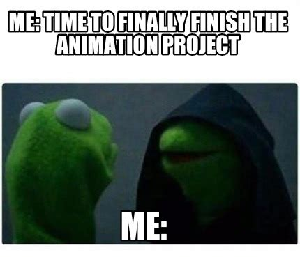 Me Time Meme - meme creator me time to finally finish the animation