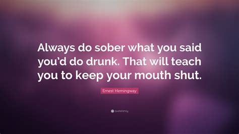 Always Sober Ernest Hemingway ernest hemingway quote always do sober what you said you