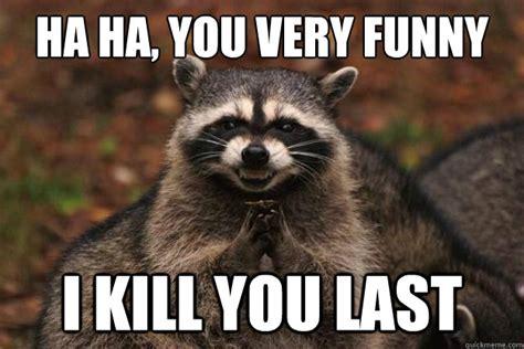 Ha Ha Meme - ha ha you very funny i kill you last evil plotting