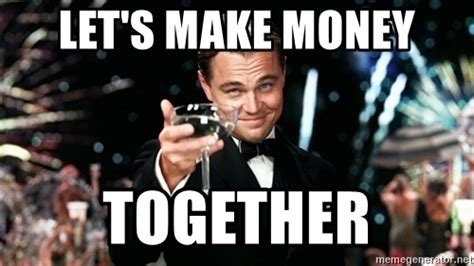 Make Money Meme - let s make money together gatsby af meme generator