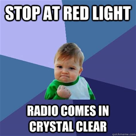 Clear Meme - stop at red light radio comes in crystal clear success