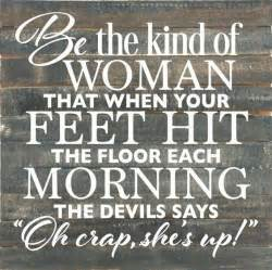 be the kind of woman that when your feet hit the floor