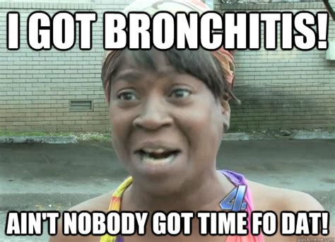Bronchitis Meme - i got bronchitis ain t nobody got time fo dat cold pop