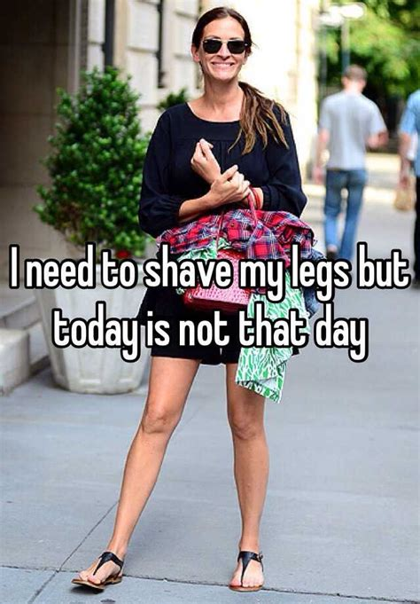 I Need For Legs by I Need To Shave My Legs But Today Is Not That Day