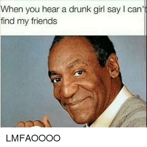 Drunk Girl Meme - when you hear a drunk girl say l can find my friends