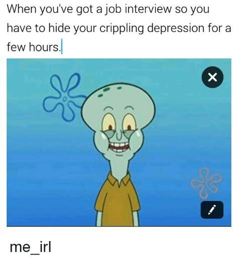 Memes About Depression - job interview i have crippling depression know your meme