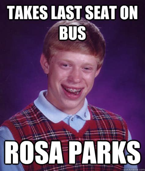 Rosa Parks Meme - takes last seat on bus rosa parks bad luck brian quickmeme