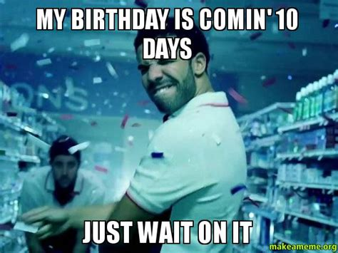 Birthday Coming Up Meme - birthday coming just wait on it memes