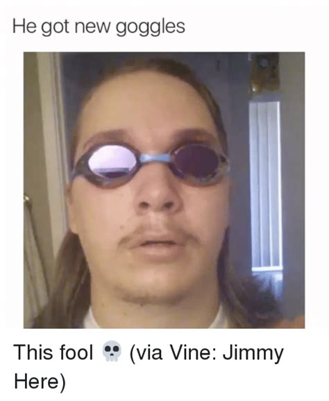 Meme Vines - he got new goggles this fool via vine jimmy here funny