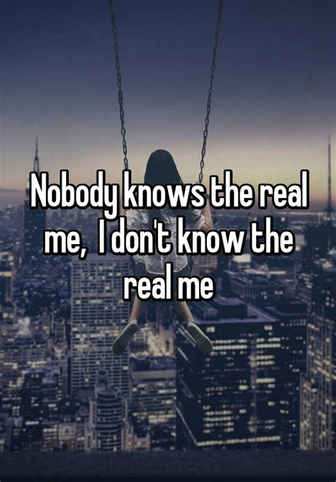 The Real Me nobody knows the real me i don t the real me