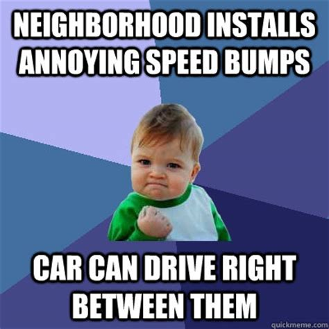 Speed Bump Meme - neighborhood installs annoying speed bumps car can drive