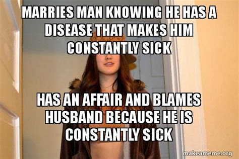 Scumbag Stacy Meme Generator - marries man knowing he has a disease that makes him