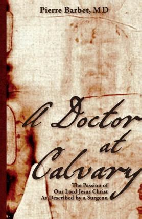 a doctor at calvary the of our lord jesus as described by a surgeon books a doctor at calvary barbet m d 9781626548848
