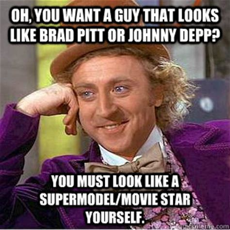 Brad Meme - oh you want a guy that looks like brad pitt or johnny