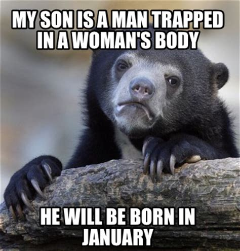 In Meme - meme creator my son is a man trapped in a woman s body he will be born in january meme