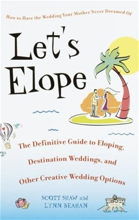 The Guide To Eloping by Let S Elope The Definitive Guide To Eloping Destination
