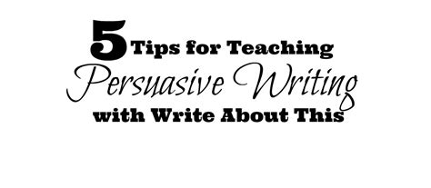 Tips For Persuasive Essays by 5 Tips For Teaching Persuasive Writing Write About This