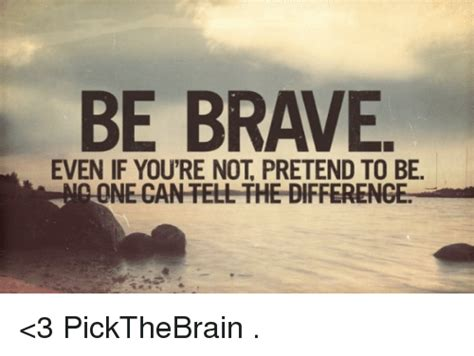 Even If Youre Not That Of by Be Brave Even If Youre Not Pretend To Be
