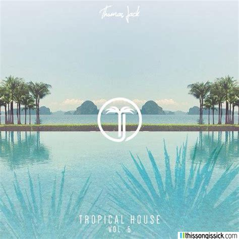 tropical house music thomas jack keeps the summer vibes rolling with tropical house volume 5 your edm