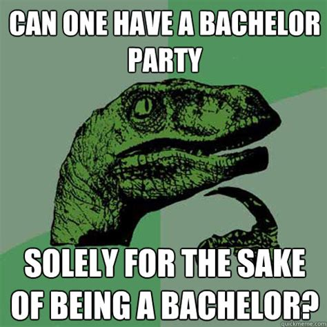 Bachelor Party Meme - can one have a bachelor party solely for the sake of being
