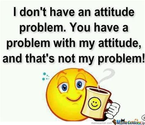 Attitude Meme - i dont have an attitude by notsureifgusta meme center