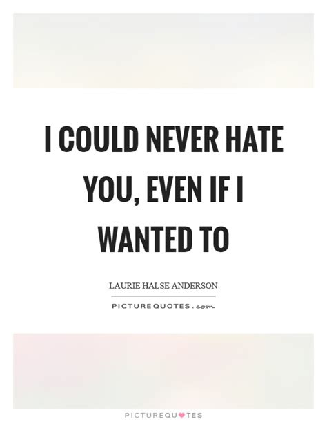 i could never hate you quotes i could never hate you even if i wanted to picture quotes
