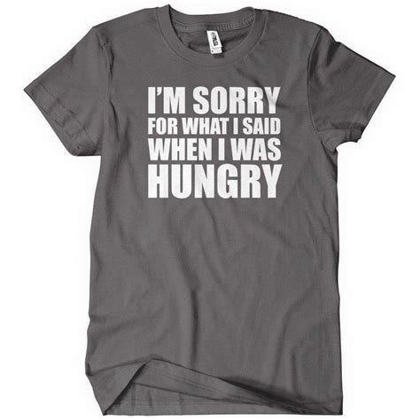Custom Graphic Tshirt I M Hungry i m sorry for what i said when i was hungry t shirt