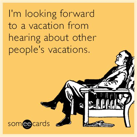 Vacation Ecards i m looking forward to a vacation from hearing about other