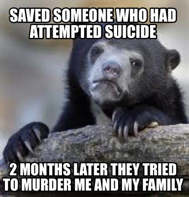 Attempted Murder Meme - meme creator saved someone who had attempted suicide 2