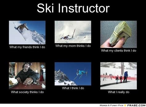 Skiing Memes - ski instructor what people think i do ski meme