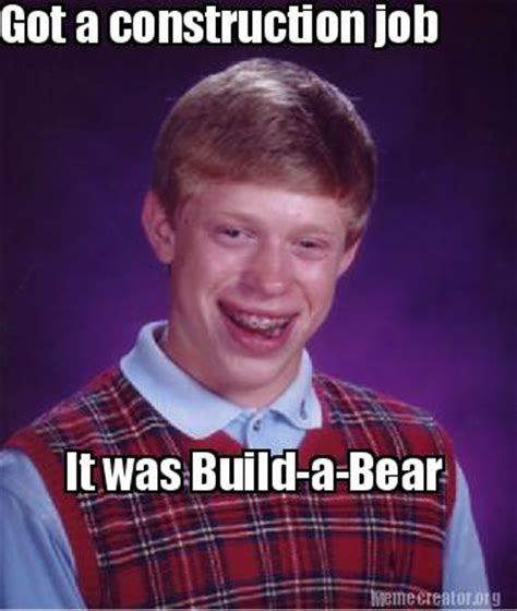Build A Bear Meme - meme creator got a construction job it was build a bear