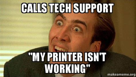 Tech Support Memes - calls tech support quot my printer isn t working quot sarcastic