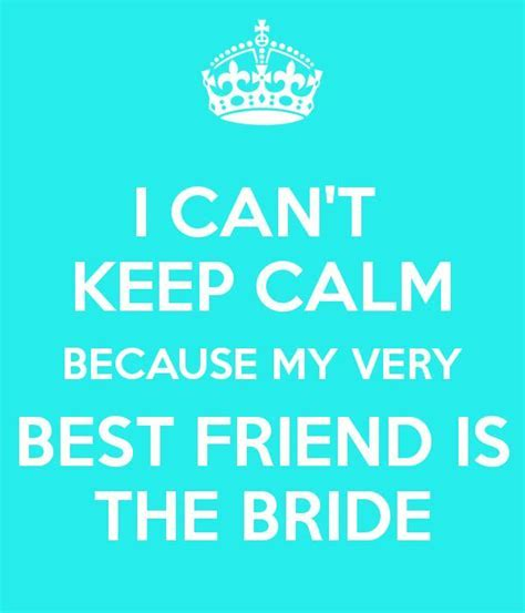 I CAN'T KEEP CALM BECAUSE MY VERY BEST FRIEND IS THE BRIDE