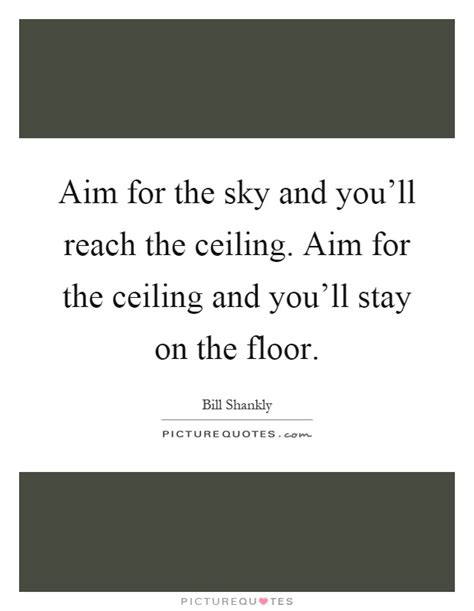 Up To The Ceiling To The Floor Song by Aim For The Sky And You Ll Reach The Ceiling Aim For The Picture Quotes