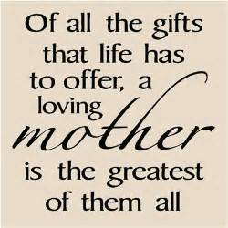 Of all the gifts that life has to offer a loving mother is the