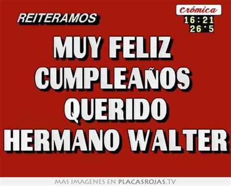 imagenes feliz cumpleaños walter muy feliz cumplea 241 os querido hermano walter placas rojas tv